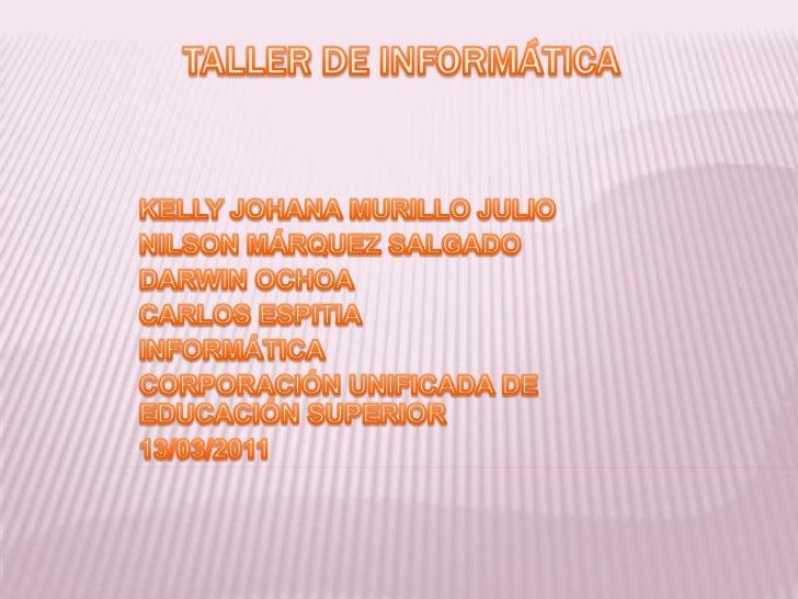 TALLER DE INFORMÁTICA <br />KELLY JOHANA MURILLO JULIO <br />NILSON MÁRQUEZ SALGADO <br />DARWIN OCHOA <br />CARLOS ESPITI...