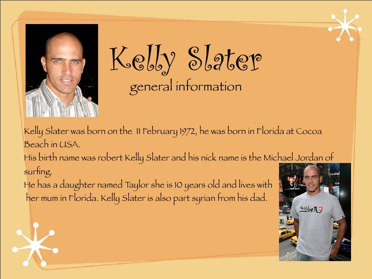 Kelly Slater                             general information   Kelly Slater was born on the 11 February 1972, he was born ...