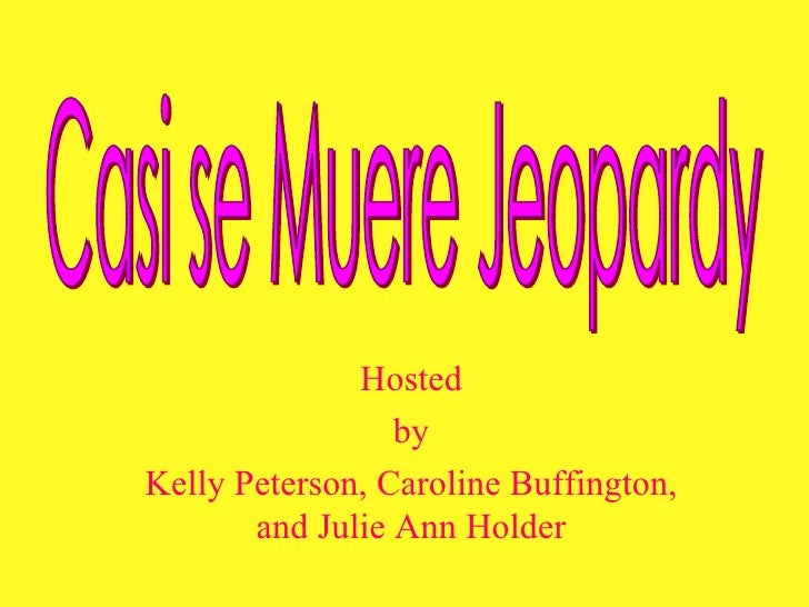 Hosted by Kelly Peterson, Caroline Buffington, and Julie Ann Holder Casi se Muere Jeopardy