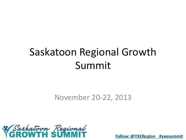 Saskatoon Regional Growth Summit November 20-22, 2013  Follow: @YXERegion #yxesummit