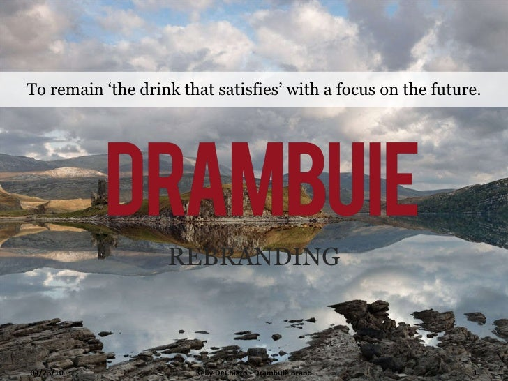 REBRANDING To remain 'the drink that satisfies' with a focus on the future. Kelly DeChiaro - Drambuie Brand 04/23/10