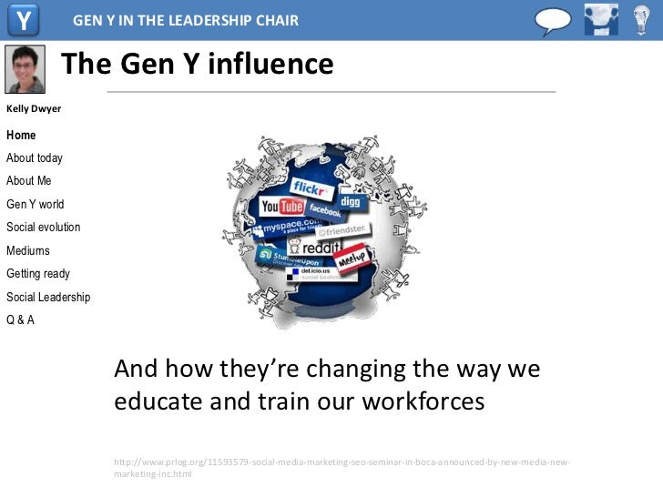 Y             GEN Y IN THE LEADERSHIP CHAIR              The Gen Y influenceKelly DwyerHomeAbout todayAbout MeGen Y worldS...