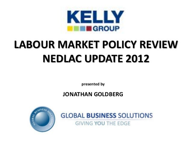 LABOUR MARKET POLICY REVIEW    NEDLAC UPDATE 2012             presented by        JONATHAN GOLDBERG