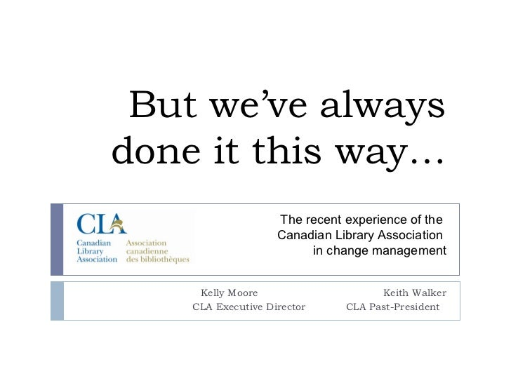 """Keynote on the future of library associations """"But we've always done it this way…"""": The change management experience of the Canadian Library Association CLA)"""