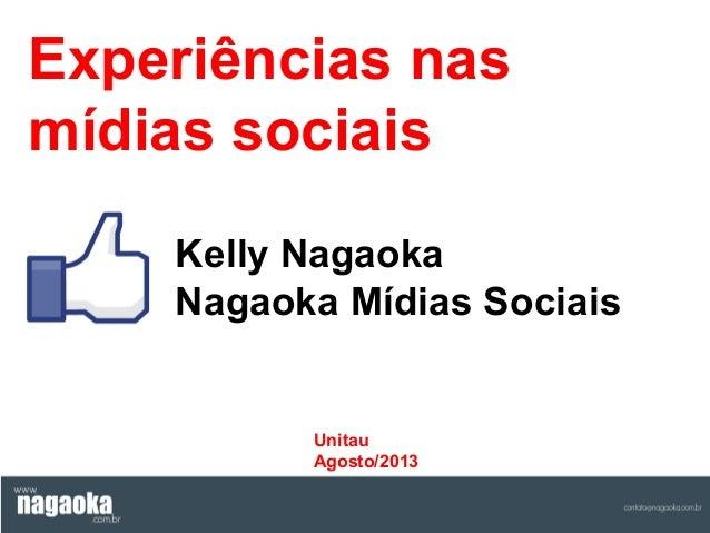 Experiências nas mídias sociais Kelly Nagaoka Nagaoka Mídias Sociais  Unitau Agosto/2013