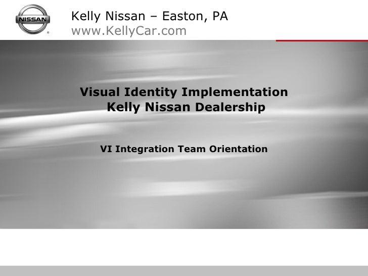 Visual Identity Implementation  Kelly Nissan  Dealership VI Integration Team Orientation Kelly Nissan – Easton, PA www.Kel...