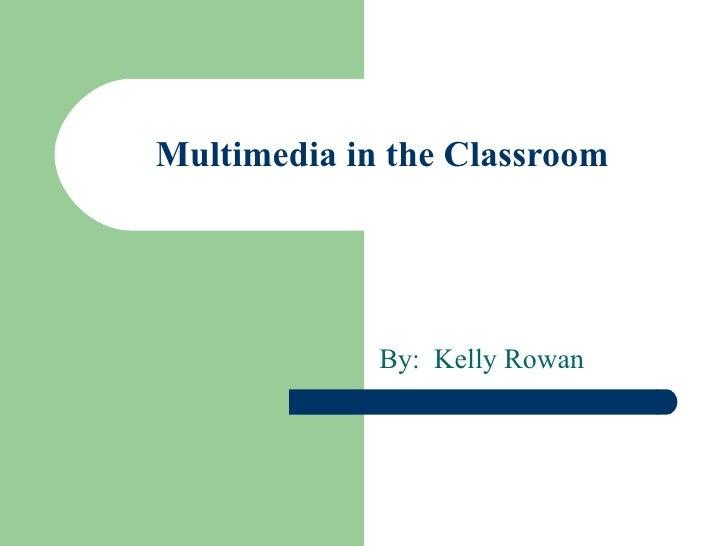 Multimedia in the Classroom By:  Kelly Rowan