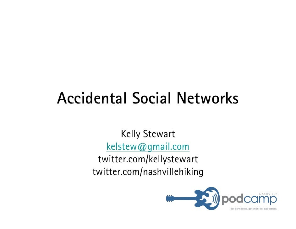 Accidental Social Networks              Kelly Stewart         kelstew@gmail.com       twitter.com/kellystewart      twitte...