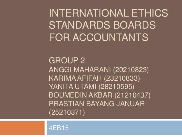 INTERNATIONAL ETHICS STANDARDS BOARDS FOR ACCOUNTANTS GROUP 2 ANGGI MAHARANI (20210823) KARIMA AFIFAH (23210833) YANITA UT...