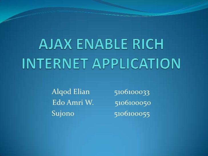 AJAX ENABLE RICH INTERNET APPLICATION<br />Alqod Elian5106100033<br /> Edo Amri W. 5106100050<br />Sujono  5106100055...