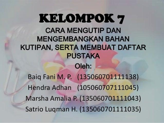 KELOMPOK 7 CARA MENGUTIP DAN MENGEMBANGKAN BAHAN KUTIPAN, SERTA MEMBUAT DAFTAR PUSTAKA Oleh:  Baiq Fani M. P. (13506070111...