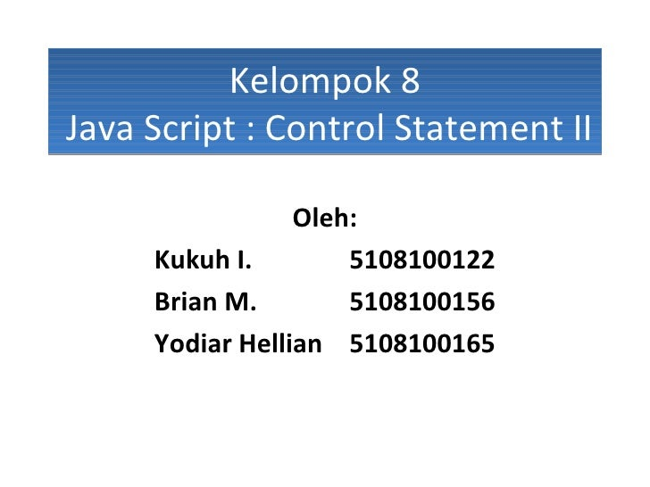 Kelompok 8  Java Script : Control Statement II Oleh: Kukuh I. 5108100122 Brian M. 5108100156 Yodiar Hellian  5108100165