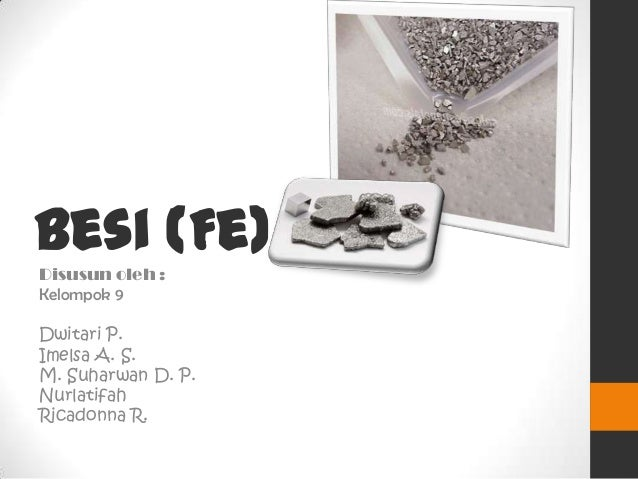 Besi (Fe)Disusun oleh :Kelompok 9Dwitari P.Imelsa A. S.M. Suharwan D. P.NurlatifahRicadonna R.