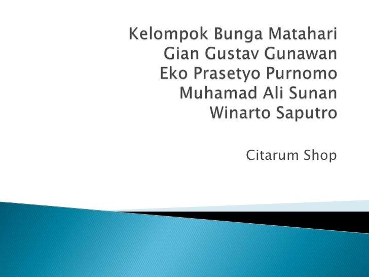 KelompokBungaMatahariGian Gustav GunawanEkoPrasetyoPurnomoMuhamad Ali SunanWinartoSaputro<br />Citarum Shop<br />