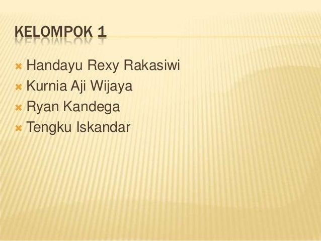 KELOMPOK 1 Handayu Rexy Rakasiwi Kurnia Aji Wijaya Ryan Kandega Tengku Iskandar