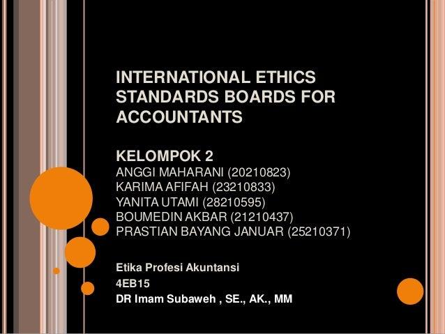 INTERNATIONAL ETHICS STANDARDS BOARDS FOR ACCOUNTANTS KELOMPOK 2 ANGGI MAHARANI (20210823) KARIMA AFIFAH (23210833) YANITA...