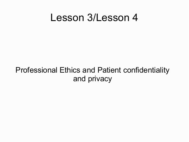 Lesson 3/Lesson 4Professional Ethics and Patient confidentiality                 and privacy