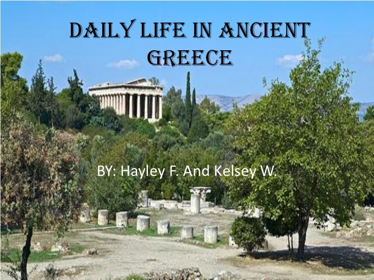 Daily Life in Ancient       Greece  BY: Hayley F. And Kelsey W.