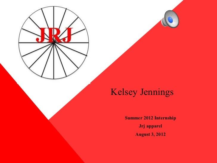 Kelsey Jennings   Summer 2012 Internship         Jrj apparel       August 3, 2012