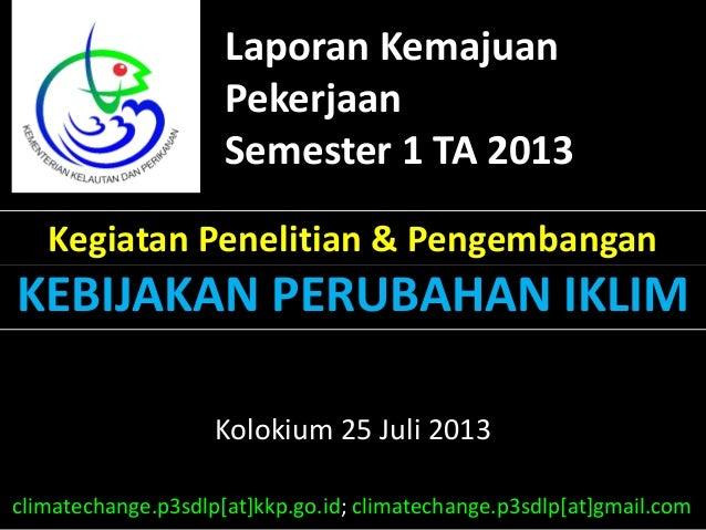 Laporan Kemajuan Pekerjaan Semester 1 TA 2013 Kegiatan Penelitian & Pengembangan KEBIJAKAN PERUBAHAN IKLIM Kolokium 25 Jul...