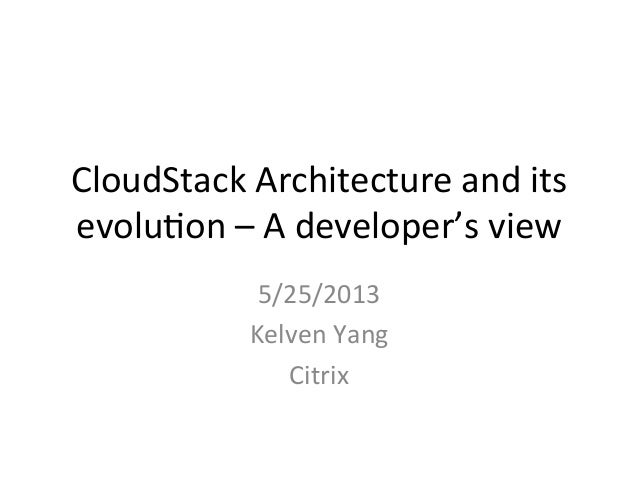 CloudStack	  Architecture	  and	  its	  evolu4on	  –	  A	  developer's	  view	  5/25/2013	  Kelven	  Yang	  Citrix