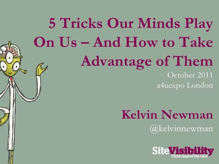 5 Tricks Our Minds Play On Us – And How to Take Advantage of Them October 2011 a4uexpo London Kelvin Newman @kelvinnewman
