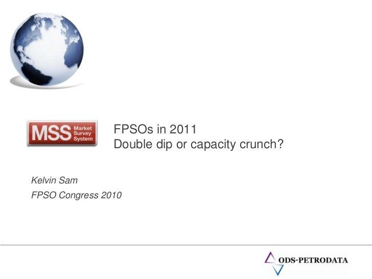 FPSOs in 2011                Double dip or capacity crunch?Kelvin SamFPSO Congress 2010