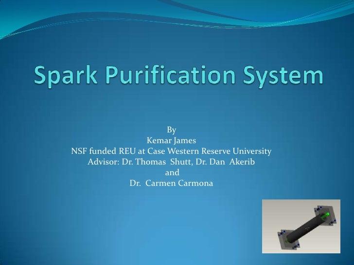 Spark Purification System<br />By <br />Kemar James<br />NSF funded REU at Case Western Reserve University<br />Advisor: ...