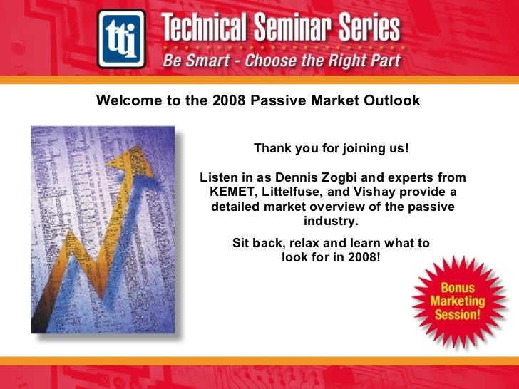 Welcome to the 2008 Passive Market Outlook Thank you for joining us!  Listen in as Dennis Zogbi and experts from KEMET, Li...