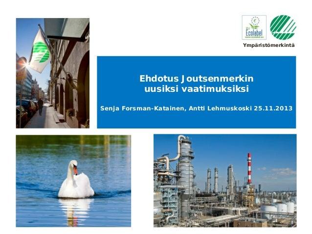 Ympäristömerkintä  Ehdotus Joutsenmerkin uusiksi vaatimuksiksi Senja Forsman-Katainen, Antti Lehmuskoski 25.11.2013