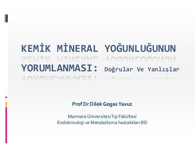 KEMİK MİNERAL YOĞUNLUĞUNUNYORUMLANMASI:                Doğrular Ve Yanlışlar             Prof Dr Dilek Gogas Yavuz        ...