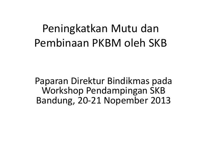 Peningkatkan Mutu dan Pembinaan PKBM oleh SKB Paparan Direktur Bindikmas pada Workshop Pendampingan SKB Bandung, 20-21 Nop...