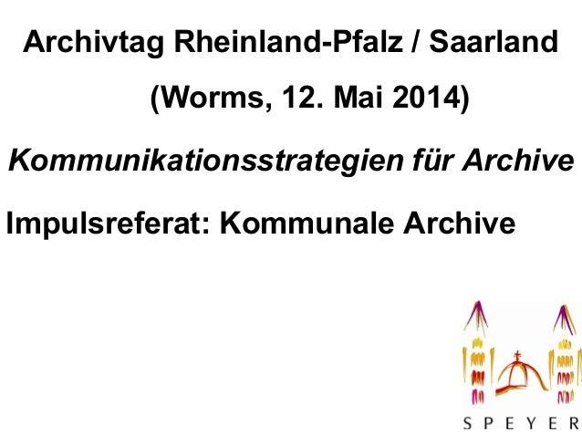 1 Archivtag Rheinland-Pfalz / Saarland (Worms, 12. Mai 2014) Kommunikationsstrategien für Archive Impulsreferat: Kommunale...
