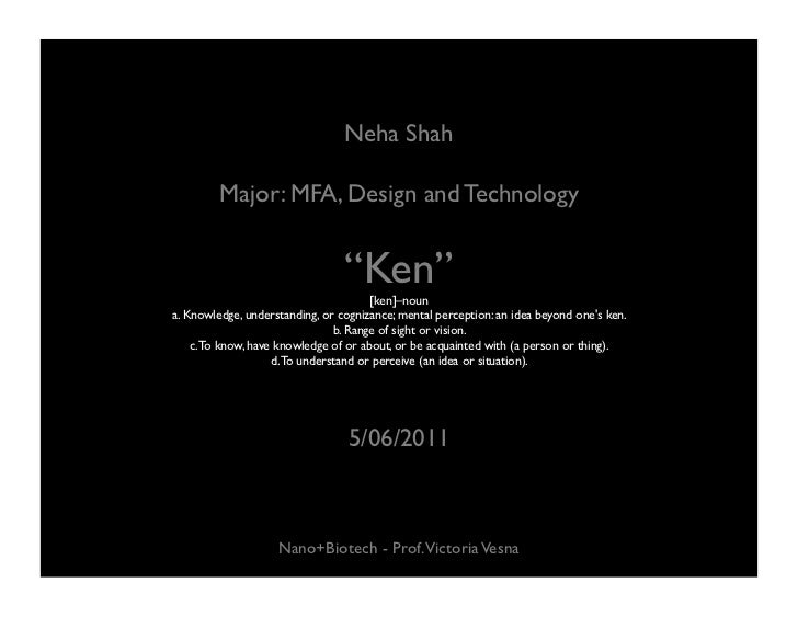 "Neha Shah Major: MFA, Design and Technology "" Ken"" [ken]–noun  a. Knowledge, understanding, or cognizance; mental percepti..."