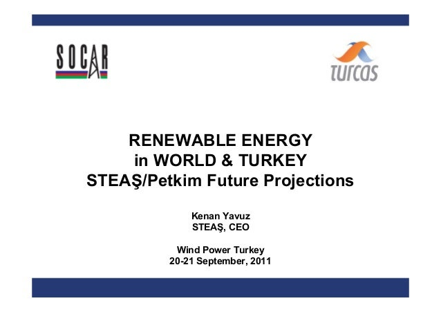 RENEWABLE ENERGY    in WORLD & TURKEYSTEAŞ/Petkim Future Projections             Kenan Yavuz             STEAŞ, CEO       ...
