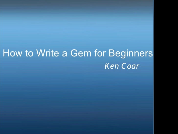 How to Write a Gem for Beginners                     Ken C oar