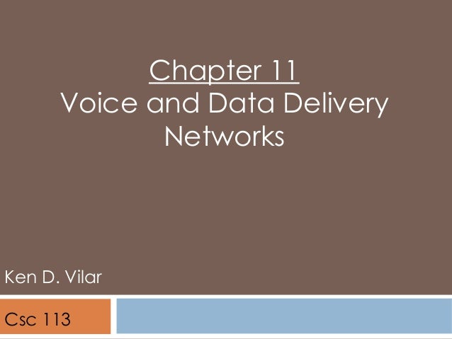 Chapter 11 Voice and Data Delivery Networks Ken D. Vilar Csc 113