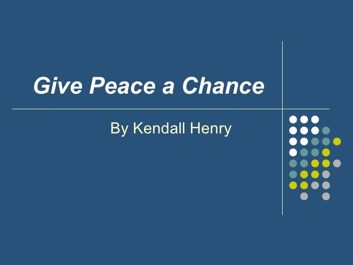 Give   Peace a Chance   By Kendall Henry