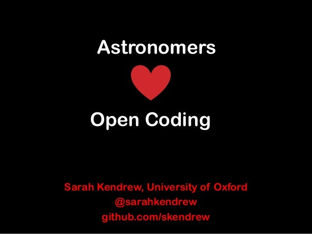 Astronomers  Open Coding  Sarah Kendrew, University of Oxford @sarahkendrew github.com/skendrew