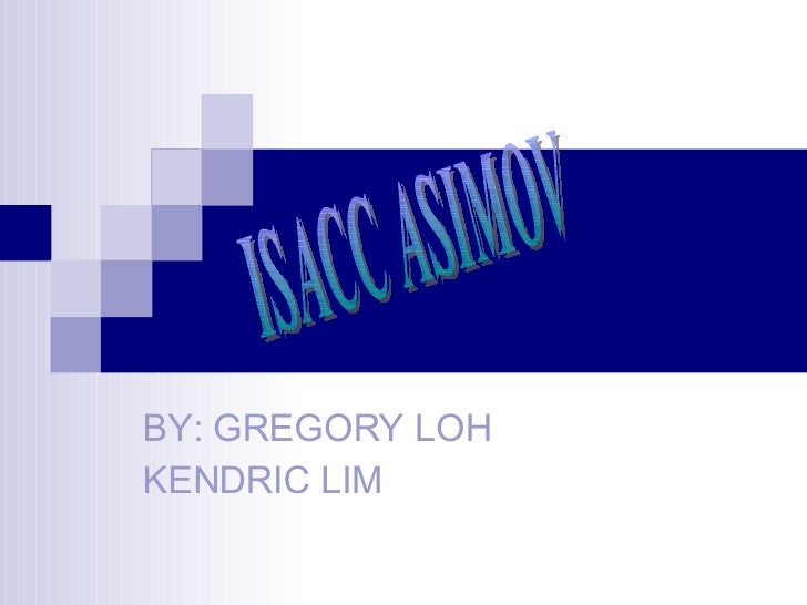 BY: GREGORY LOH  KENDRIC LIM ISACC ASIMOV