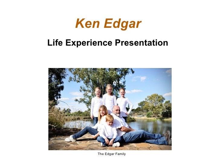 Ken EdgarLife Experience Presentation           The Edgar Family
