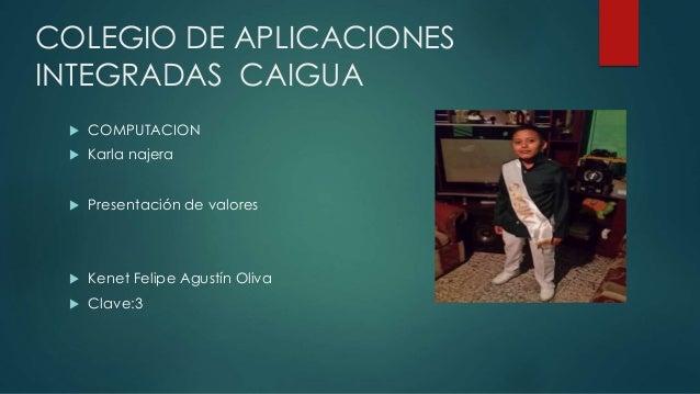 COLEGIO DE APLICACIONES INTEGRADAS CAIGUA  COMPUTACION  Karla najera  Presentación de valores  Kenet Felipe Agustín Ol...