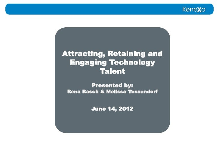 Attracting, Retaining and  Engaging Technology         Talent         Presented by: Rena Rasch & Melissa Tessendorf       ...