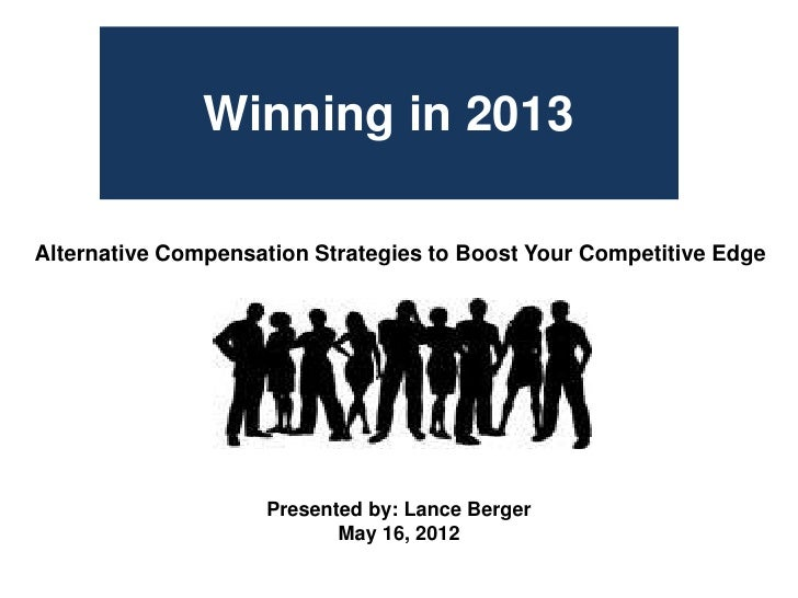 Winning in 2013Alternative Compensation Strategies to Boost Your Competitive Edge                    Presented by: Lance B...