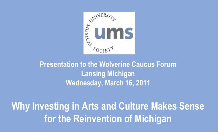 Presentation to the Wolverine Caucus ForumLansing MichiganWednesday, March 16, 2011Why Investing in Arts and Culture Makes...