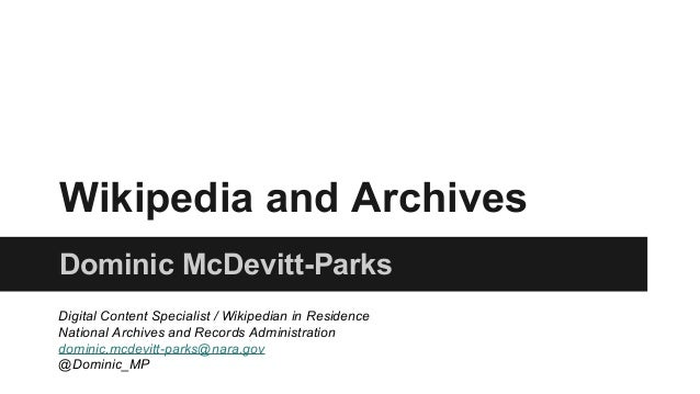 Wikipedia and Archives Dominic McDevitt-Parks Digital Content Specialist / Wikipedian in Residence National Archives and R...