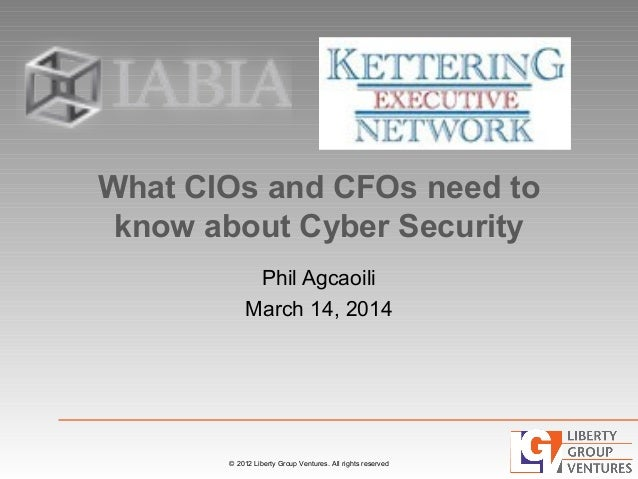 © 2012 Liberty Group Ventures. All rights reserved What CIOs and CFOs need to know about Cyber Security Phil Agcaoili Marc...