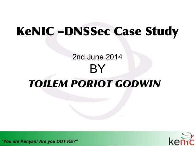KeNIC –DNSSec Case Study 2nd June 2014 BY TOILEM PORIOT GODWIN