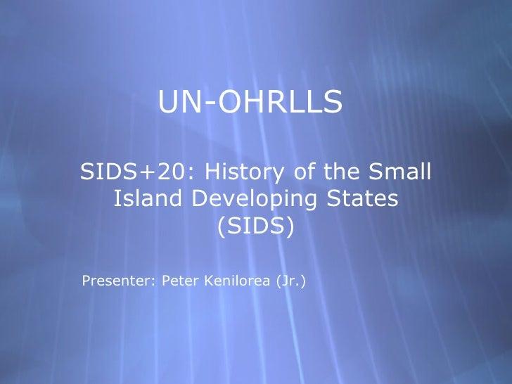 UN-OHRLLSSIDS+20: History of the Small  Island Developing States           (SIDS)Presenter: Peter Kenilorea (Jr.)