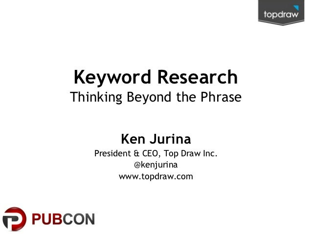 Keyword ResearchThinking Beyond the Phrase         Ken Jurina   President & CEO, Top Draw Inc.             @kenjurina     ...